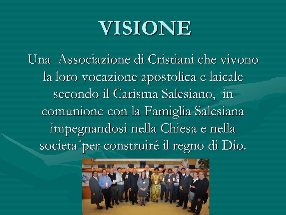 VISIONE Una Associazione di Cristiani che vivono la loro vocazione apostolica e laicale secondo il Carisma Salesiano, in comunione con la Famiglia Salesiana impegnandosi nella Chiesa e nella societa´per construiré il regno di Dio.