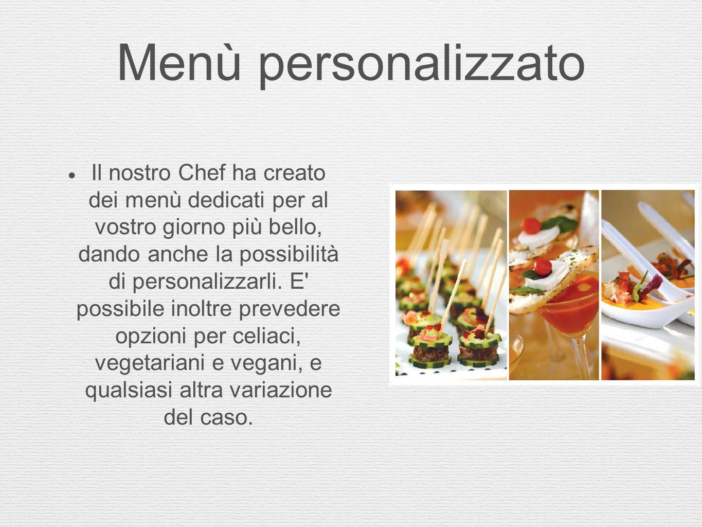 Menù personalizzato  Il nostro Chef ha creato dei menù dedicati per al vostro giorno più bello, dando anche la possibilità di personalizzarli. E' pos