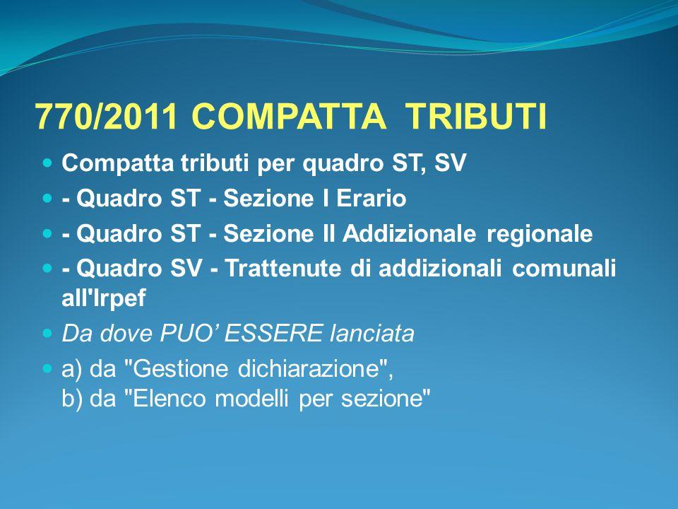 770/2011 COMPATTA TRIBUTI Compatta tributi per quadro ST, SV - Quadro ST - Sezione I Erario - Quadro ST - Sezione II Addizionale regionale - Quadro SV