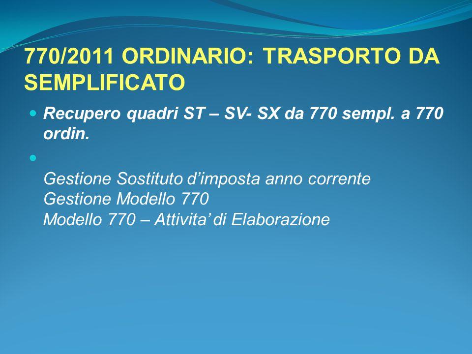 770/2011 ORDINARIO: TRASPORTO DA SEMPLIFICATO Recupero quadri ST – SV- SX da 770 sempl. a 770 ordin. Gestione Sostituto d'imposta anno corrente Gestio