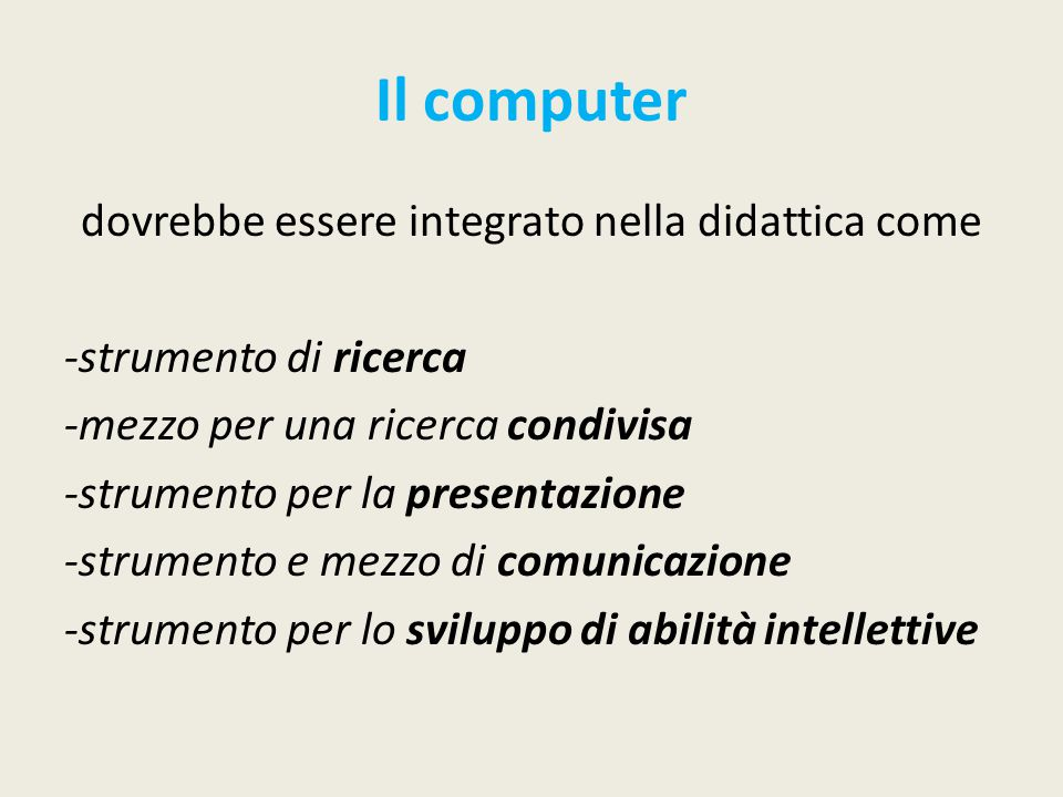 Il computer dovrebbe essere integrato nella didattica come -strumento di ricerca -mezzo per una ricerca condivisa -strumento per la presentazione -strumento e mezzo di comunicazione -strumento per lo sviluppo di abilità intellettive