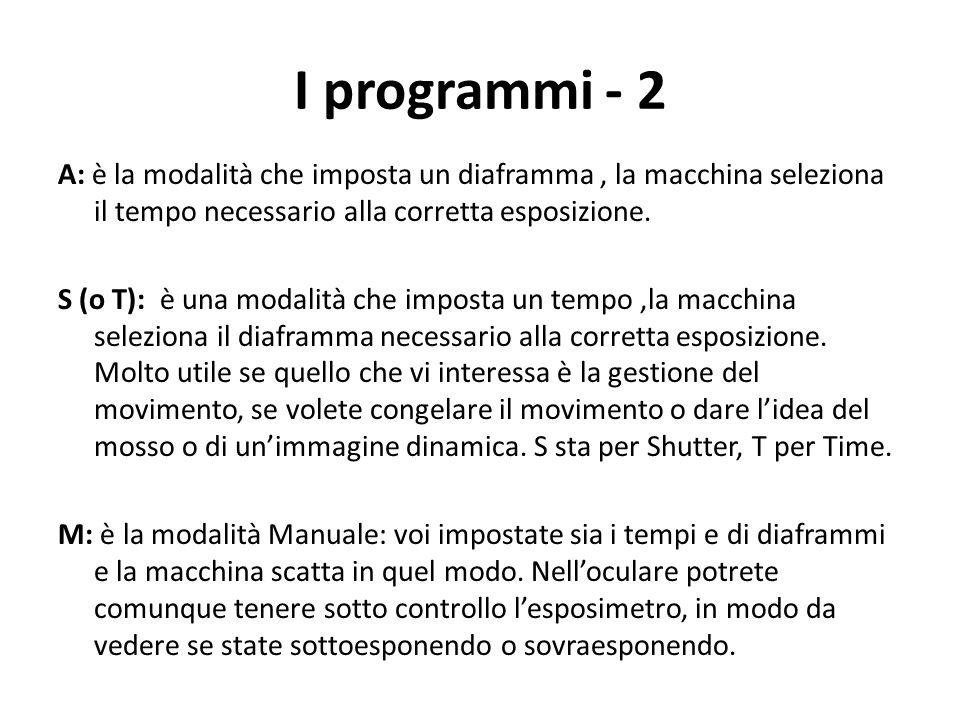 I programmi - 2 A: è la modalità che imposta un diaframma, la macchina seleziona il tempo necessario alla corretta esposizione. S (o T): è una modalit