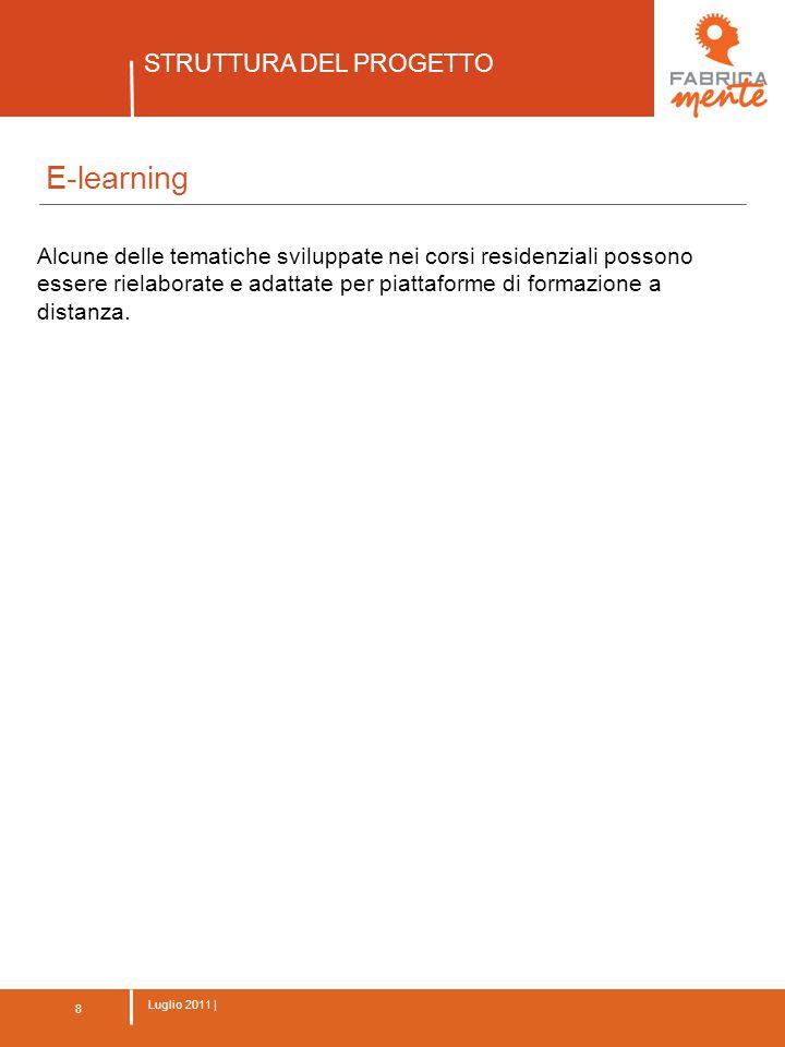 8 Luglio 2011 | STRUTTURA DEL PROGETTO 8 E-learning Alcune delle tematiche sviluppate nei corsi residenziali possono essere rielaborate e adattate per piattaforme di formazione a distanza.