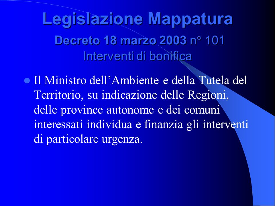 Legislazione Mappatura Decreto 18 marzo 2003 n° 101 Interventi di bonifica Il Ministro dell'Ambiente e della Tutela del Territorio, su indicazione delle Regioni, delle province autonome e dei comuni interessati individua e finanzia gli interventi di particolare urgenza.