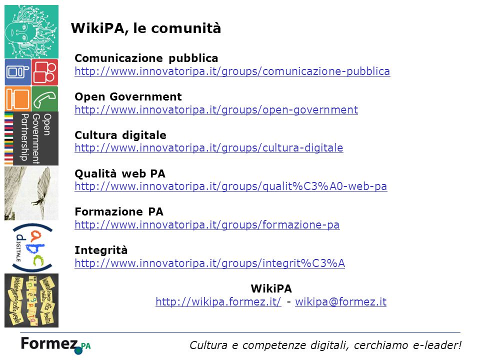 Webinar 4 dicembre 2013 /100 Comunicazione pubblica http://www.innovatoripa.it/groups/comunicazione-pubblica Open Government http://www.innovatoripa.it/groups/open-government Cultura digitale http://www.innovatoripa.it/groups/cultura-digitale Qualità web PA http://www.innovatoripa.it/groups/qualit%C3%A0-web-pa Formazione PA http://www.innovatoripa.it/groups/formazione-pa Integrità http://www.innovatoripa.it/groups/integrit%C3%A WikiPA http://wikipa.formez.it/http://wikipa.formez.it/ - wikipa@formez.itwikipa@formez.it Cultura e competenze digitali, cerchiamo e-leader.
