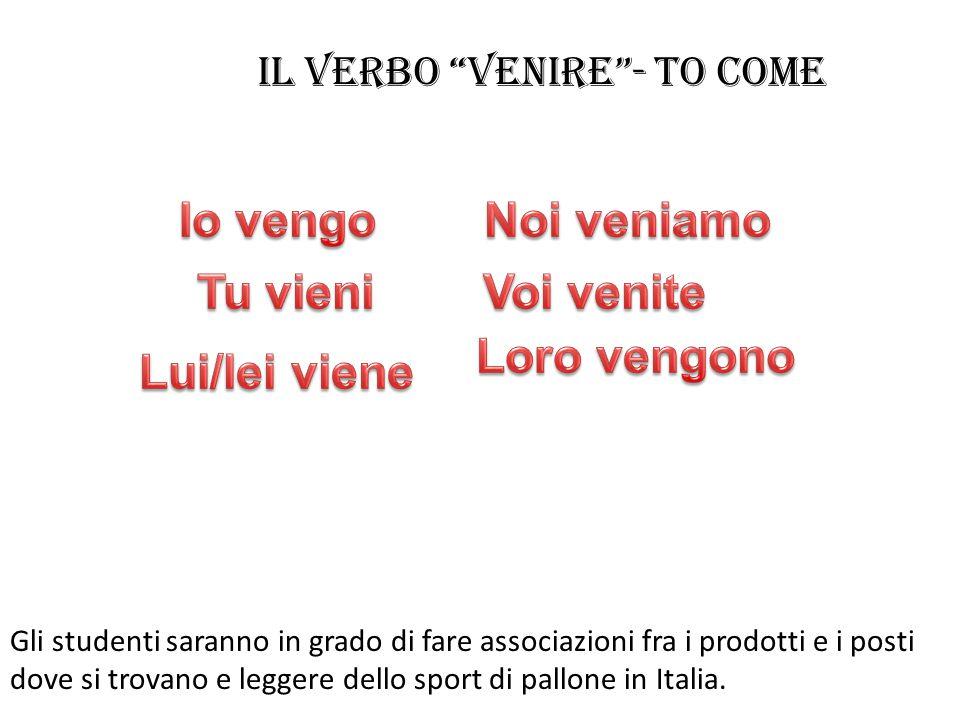 Il verbo venire - to come Gli studenti saranno in grado di fare associazioni fra i prodotti e i posti dove si trovano e leggere dello sport di pallone in Italia.