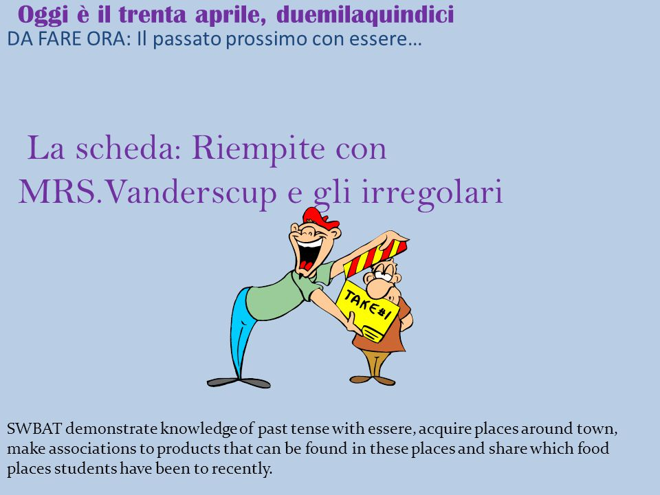 DA FARE ORA: Il passato prossimo con essere… Oggi è il trenta aprile, duemilaquindici La scheda: Riempite con MRS.Vanderscup e gli irregolari SWBAT demonstrate knowledge of past tense with essere, acquire places around town, make associations to products that can be found in these places and share which food places students have been to recently.
