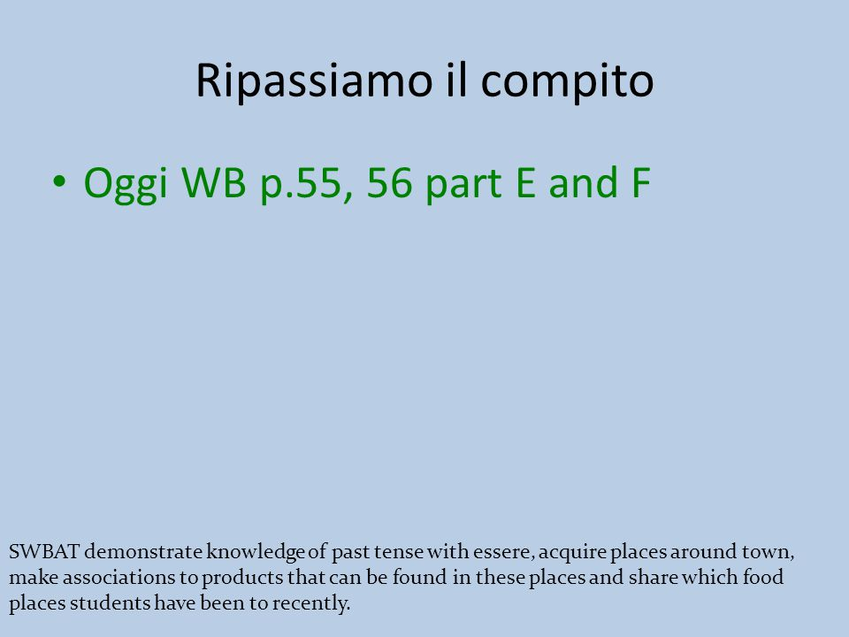 Ripassiamo il compito Oggi WB p.55, 56 part E and F SWBAT demonstrate knowledge of past tense with essere, acquire places around town, make associations to products that can be found in these places and share which food places students have been to recently.