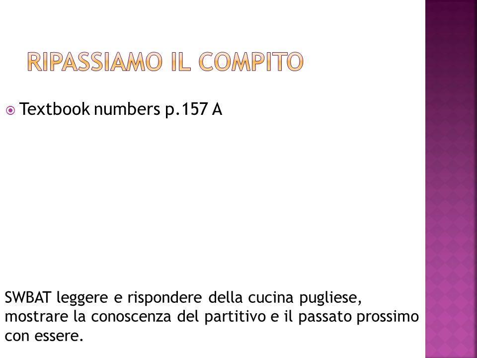  Textbook numbers p.157 A SWBAT leggere e rispondere della cucina pugliese, mostrare la conoscenza del partitivo e il passato prossimo con essere.