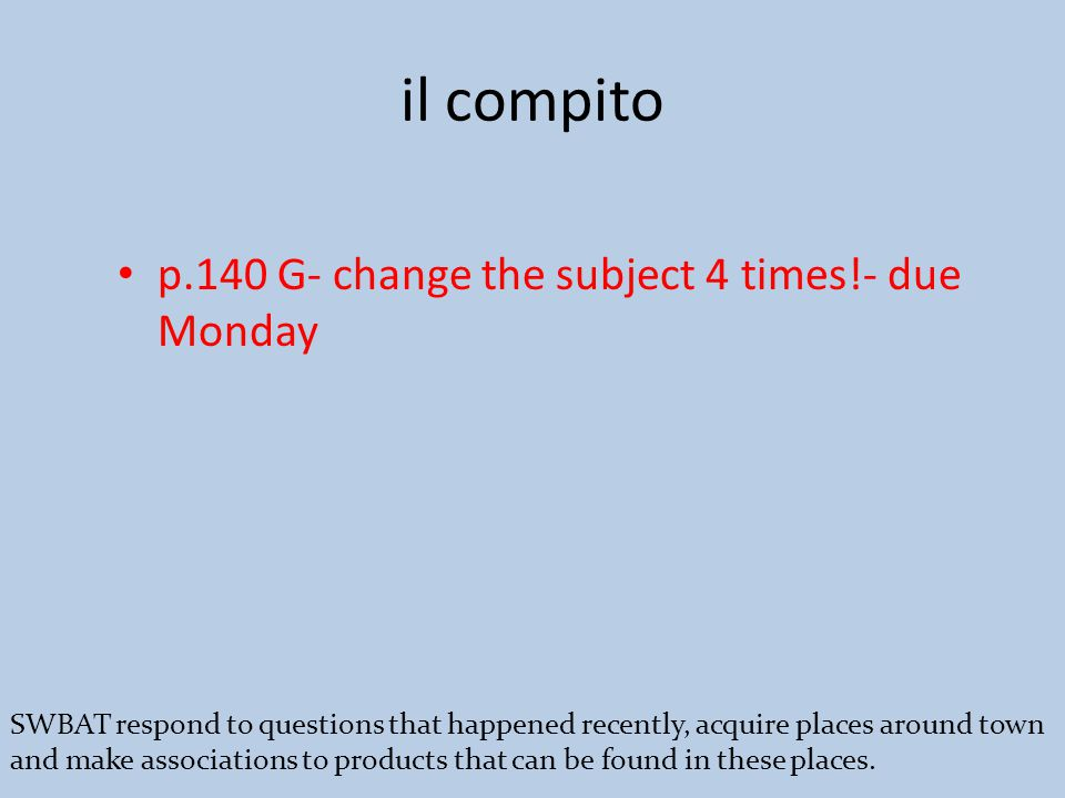 il compito p.140 G- change the subject 4 times!- due Monday SWBAT respond to questions that happened recently, acquire places around town and make associations to products that can be found in these places.