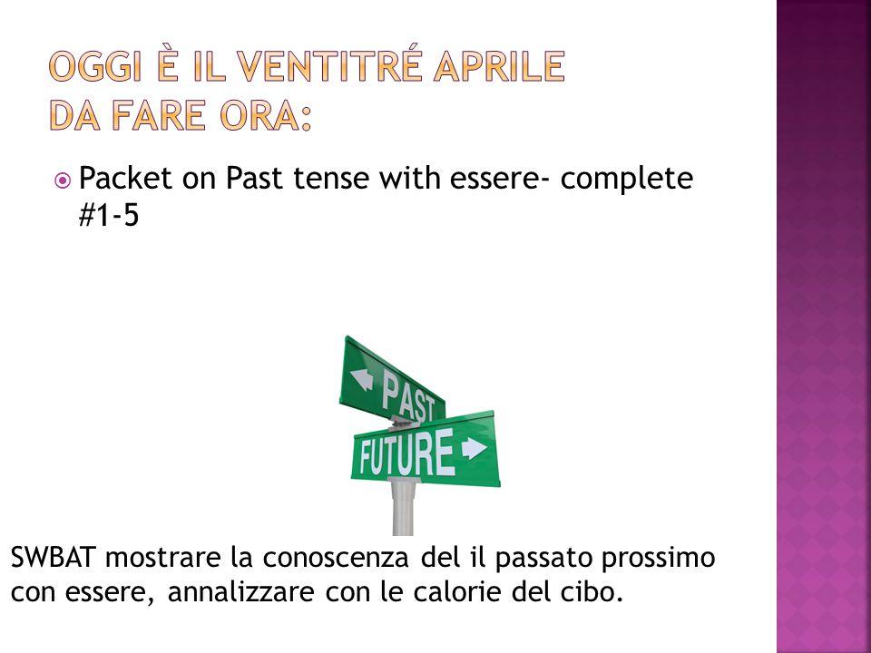  Packet on Past tense with essere- complete #1-5 SWBAT mostrare la conoscenza del il passato prossimo con essere, annalizzare con le calorie del cibo.