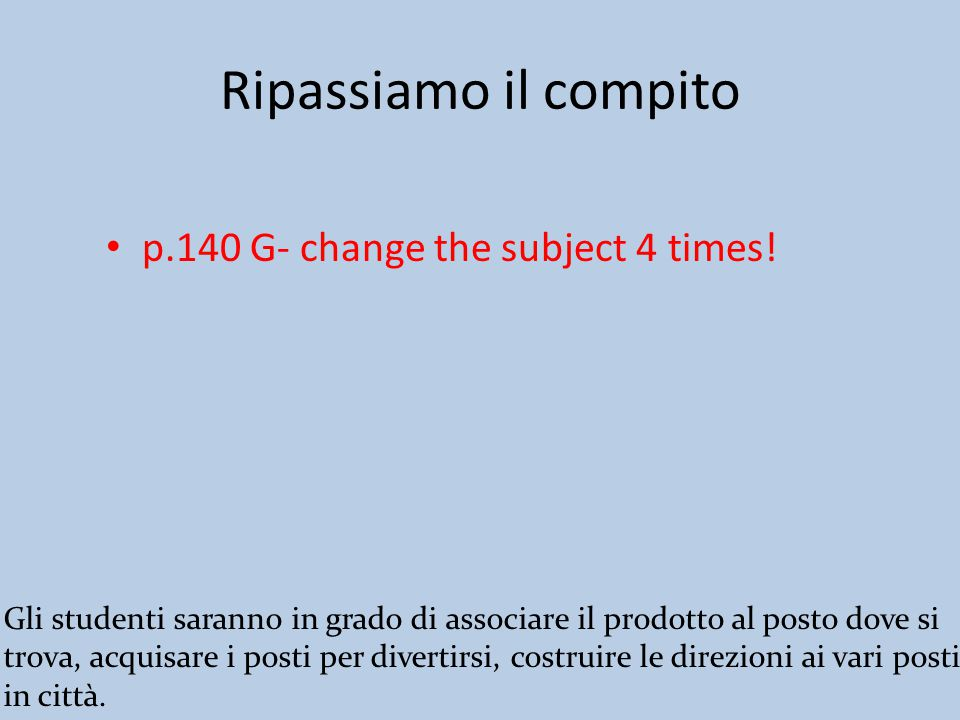 Ripassiamo il compito p.140 G- change the subject 4 times.