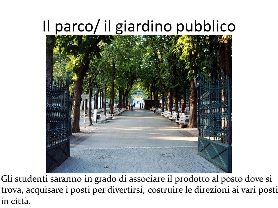 Il parco/ il giardino pubblico Gli studenti saranno in grado di associare il prodotto al posto dove si trova, acquisare i posti per divertirsi, costruire le direzioni ai vari posti in città.