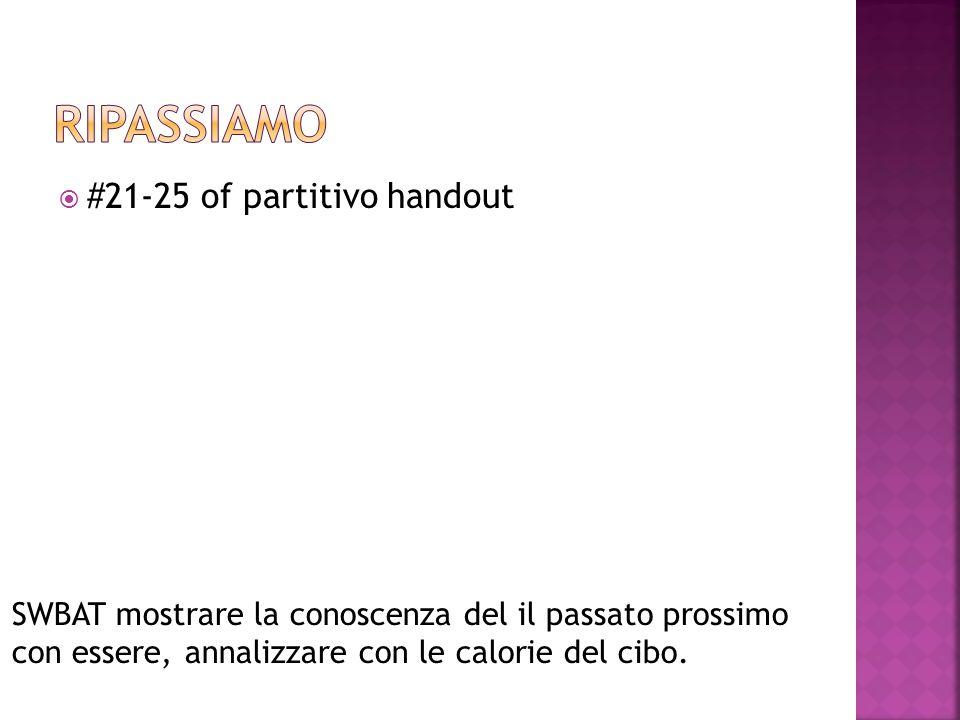  #21-25 of partitivo handout SWBAT mostrare la conoscenza del il passato prossimo con essere, annalizzare con le calorie del cibo.