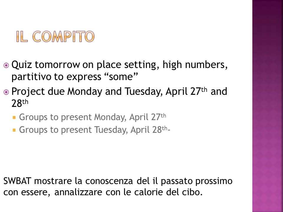  Quiz tomorrow on place setting, high numbers, partitivo to express some  Project due Monday and Tuesday, April 27 th and 28 th  Groups to present Monday, April 27 th  Groups to present Tuesday, April 28 th - SWBAT mostrare la conoscenza del il passato prossimo con essere, annalizzare con le calorie del cibo.