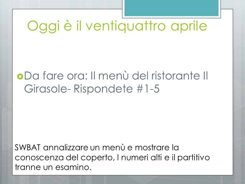 Oggi è il ventiquattro aprile  Da fare ora: Il menù del ristorante Il Girasole- Rispondete #1-5 SWBAT annalizzare un menù e mostrare la conoscenza del coperto, I numeri alti e il partitivo tranne un esamino.