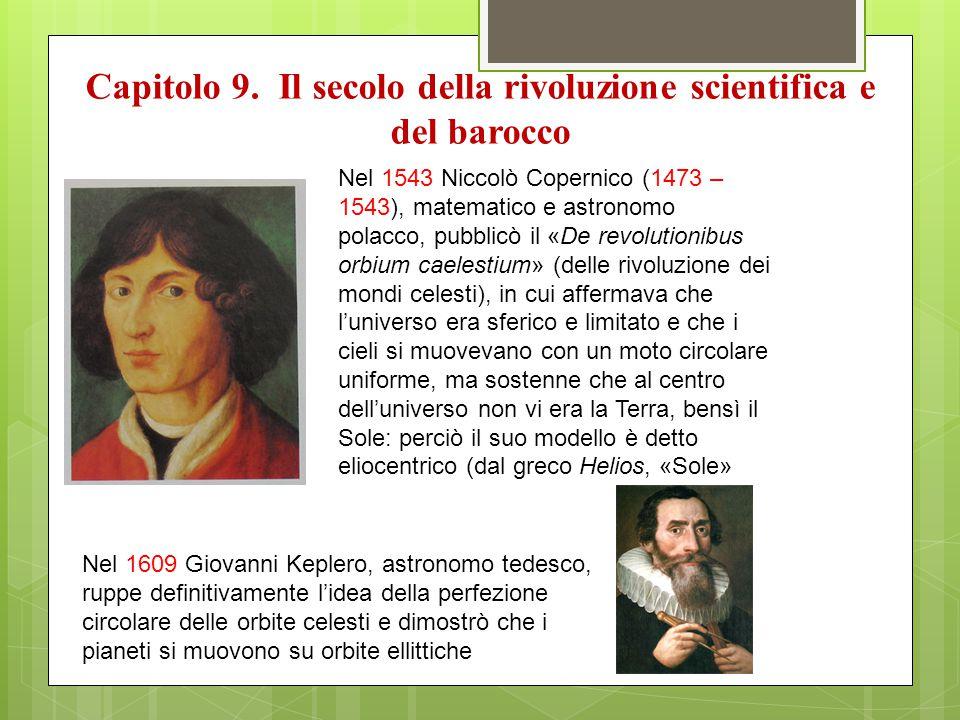 Capitolo 9. Il secolo della rivoluzione scientifica e del barocco Nel 1543 Niccolò Copernico (1473 – 1543), matematico e astronomo polacco, pubblicò i