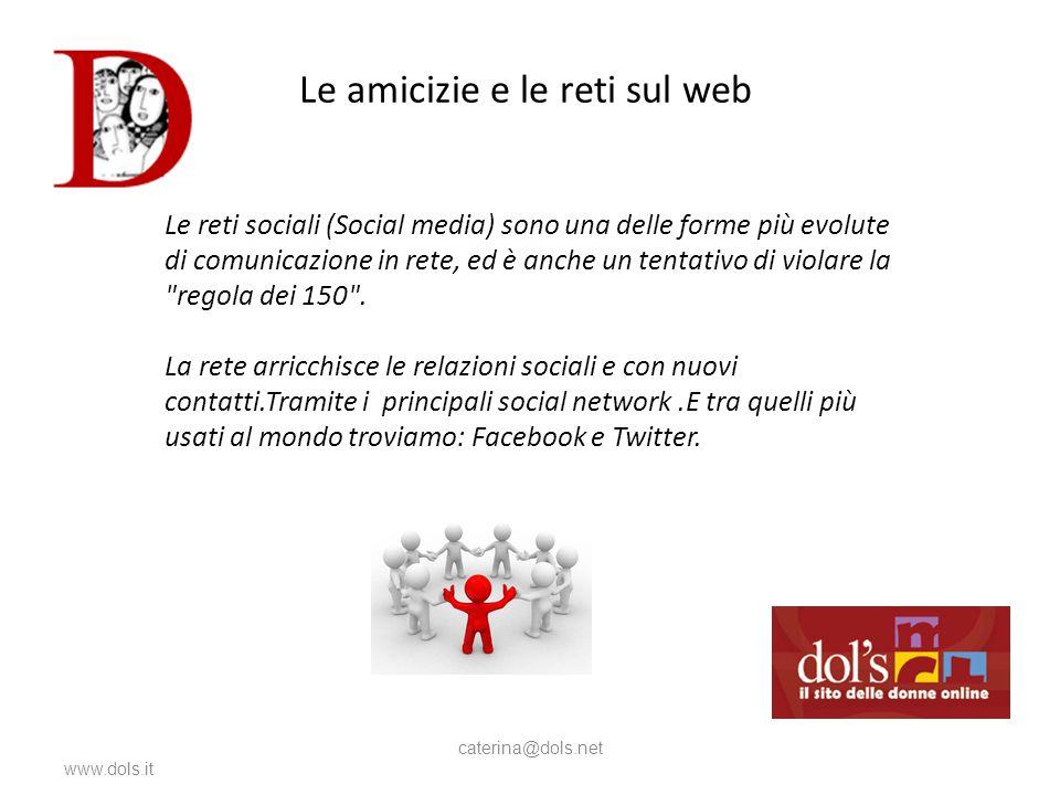 Le amicizie e le reti sul web www.dols.it caterina@dols.net L Le reti sociali (Social media) sono una delle forme più evolute di comunicazione in rete, ed è anche un tentativo di violare la regola dei 150 .