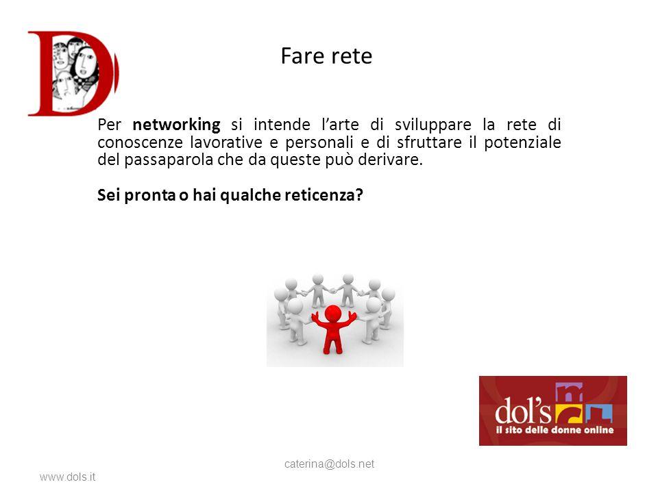 Fare rete www.dols.it caterina@dols.net Per networking si intende l'arte di sviluppare la rete di conoscenze lavorative e personali e di sfruttare il potenziale del passaparola che da queste può derivare.