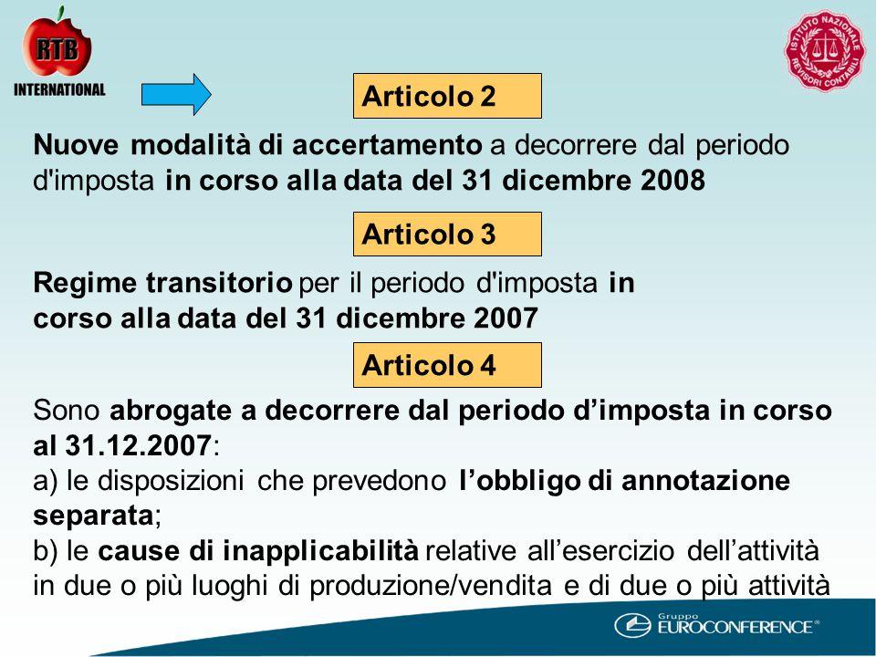 Articolo 2 Articolo 3 Nuove modalità di accertamento a decorrere dal periodo d imposta in corso alla data del 31 dicembre 2008 Regime transitorio per il periodo d imposta in corso alla data del 31 dicembre 2007 Articolo 4 Sono abrogate a decorrere dal periodo d'imposta in corso al 31.12.2007: a) le disposizioni che prevedono l'obbligo di annotazione separata; b) le cause di inapplicabilità relative all'esercizio dell'attività in due o più luoghi di produzione/vendita e di due o più attività