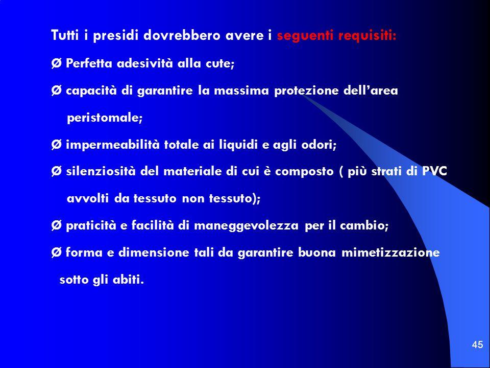 45 Tutti i presidi dovrebbero avere i seguenti requisiti: Ø Perfetta adesività alla cute; Ø capacità di garantire la massima protezione dell'area peri