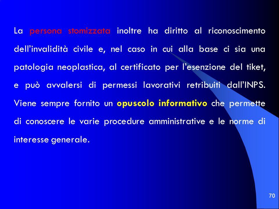 70 La persona stomizzata inoltre ha diritto al riconoscimento dell'invalidità civile e, nel caso in cui alla base ci sia una patologia neoplastica, al certificato per l'esenzione del tiket, e può avvalersi di permessi lavorativi retribuiti dall'INPS.