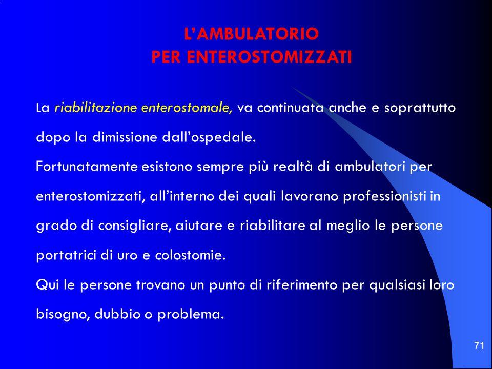 71 L'AMBULATORIO PER ENTEROSTOMIZZATI L a riabilitazione enterostomale, va continuata anche e soprattutto dopo la dimissione dall'ospedale.