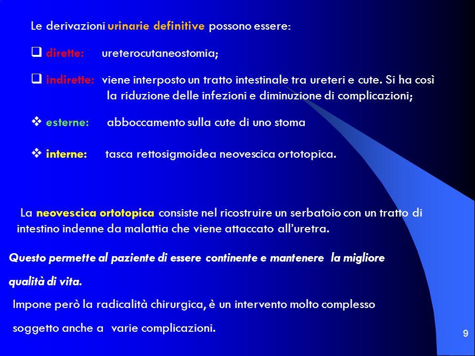 9 Le derivazioni urinarie definitive possono essere:  dirette: ureterocutaneostomia;  indirette: viene interposto un tratto intestinale tra ureteri e cute.