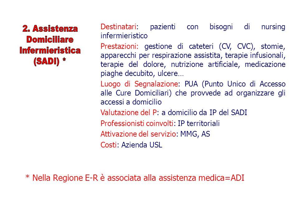 Destinatari: pazienti con bisogni di nursing infermieristico Prestazioni: gestione di cateteri (CV, CVC), stomie, apparecchi per respirazione assistita, terapie infusionali, terapie del dolore, nutrizione artificiale, medicazione piaghe decubito, ulcere… Luogo di Segnalazione: PUA (Punto Unico di Accesso alle Cure Domiciliari) che provvede ad organizzare gli accessi a domicilio Valutazione del P: a domicilio da IP del SADI Professionisti coinvolti: IP territoriali Attivazione del servizio: MMG, AS Costi: Azienda USL * Nella Regione E-R è associata alla assistenza medica=ADI