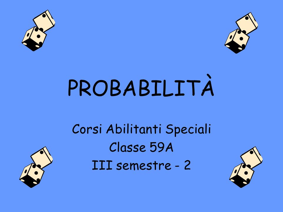 PROBABILITÀ Corsi Abilitanti Speciali Classe 59A III semestre - 2