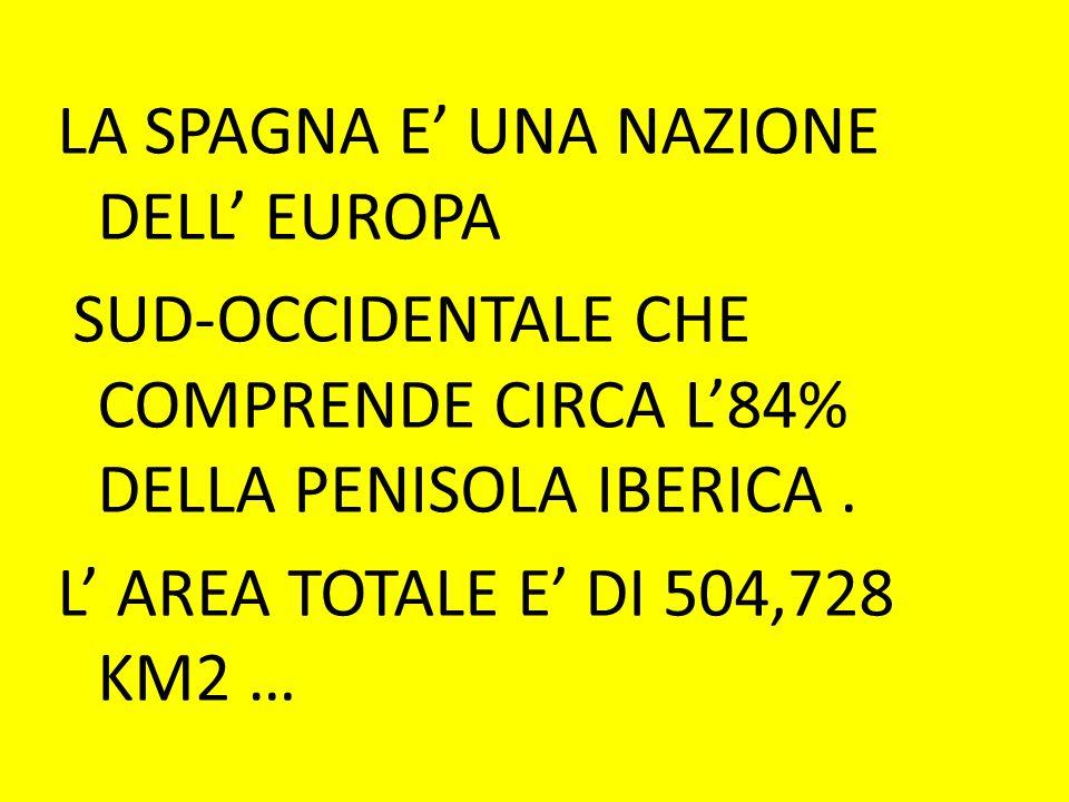 LA SPAGNA E' UNA NAZIONE DELL' EUROPA SUD-OCCIDENTALE CHE COMPRENDE CIRCA L'84% DELLA PENISOLA IBERICA. L' AREA TOTALE E' DI 504,728 KM2 …