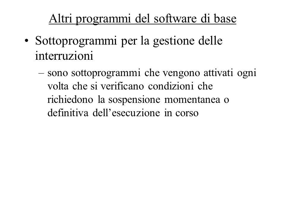 Altri programmi del software di base Sottoprogrammi per la gestione delle interruzioni –sono sottoprogrammi che vengono attivati ogni volta che si ver