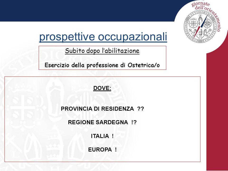 prospettive occupazionali Subito dopo l'abilitazione Esercizio della professione di Ostetrica/o DOVE: PROVINCIA DI RESIDENZA ?? REGIONE SARDEGNA !? IT