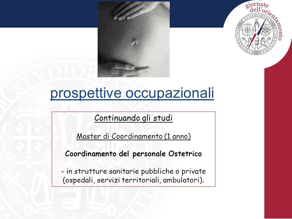 prospettive occupazionali Continuando gli studi Master di Coordinamento (1 anno) Coordinamento del personale Ostetrico - in strutture sanitarie pubbliche o private (ospedali, servizi territoriali, ambulatori).