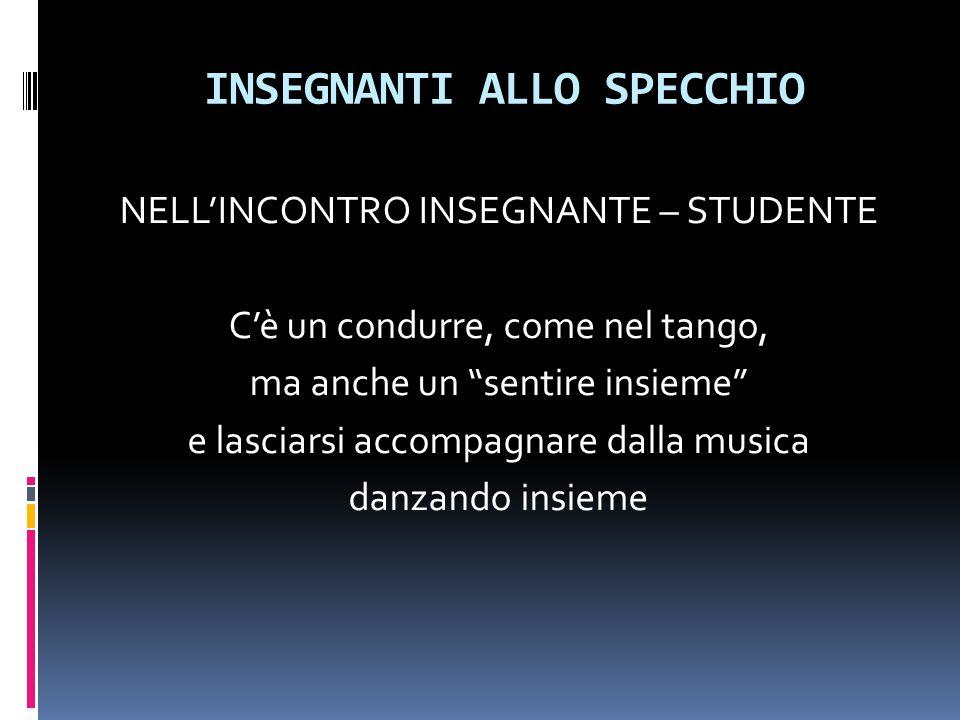 INSEGNANTI ALLO SPECCHIO NELL'INCONTRO INSEGNANTE – STUDENTE C'è un condurre, come nel tango, ma anche un sentire insieme e lasciarsi accompagnare dalla musica danzando insieme