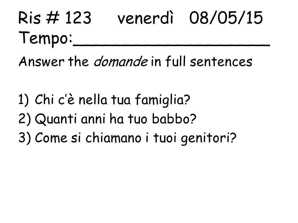 Ris # 123 venerdì 08/05/15 Tempo:___________________ Answer the domande in full sentences 1)Chi c'è nella tua famiglia.