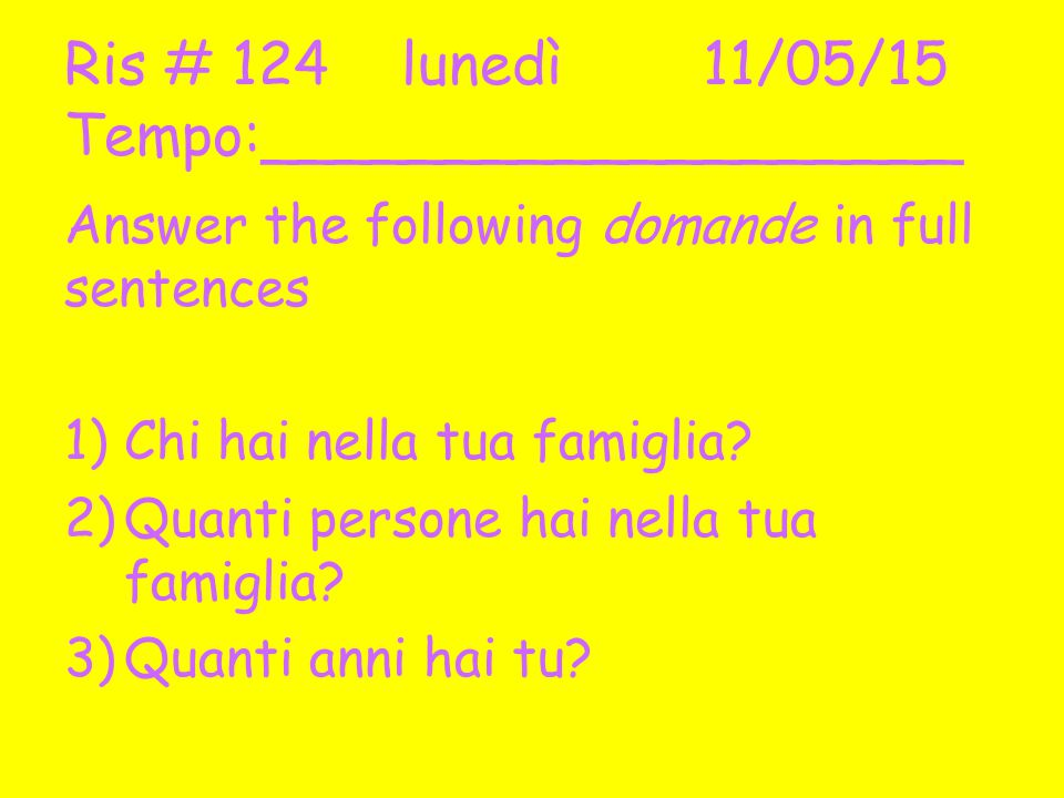 Ris # 124 lunedì11/05/15 Tempo:___________________ Answer the following domande in full sentences 1)Chi hai nella tua famiglia.