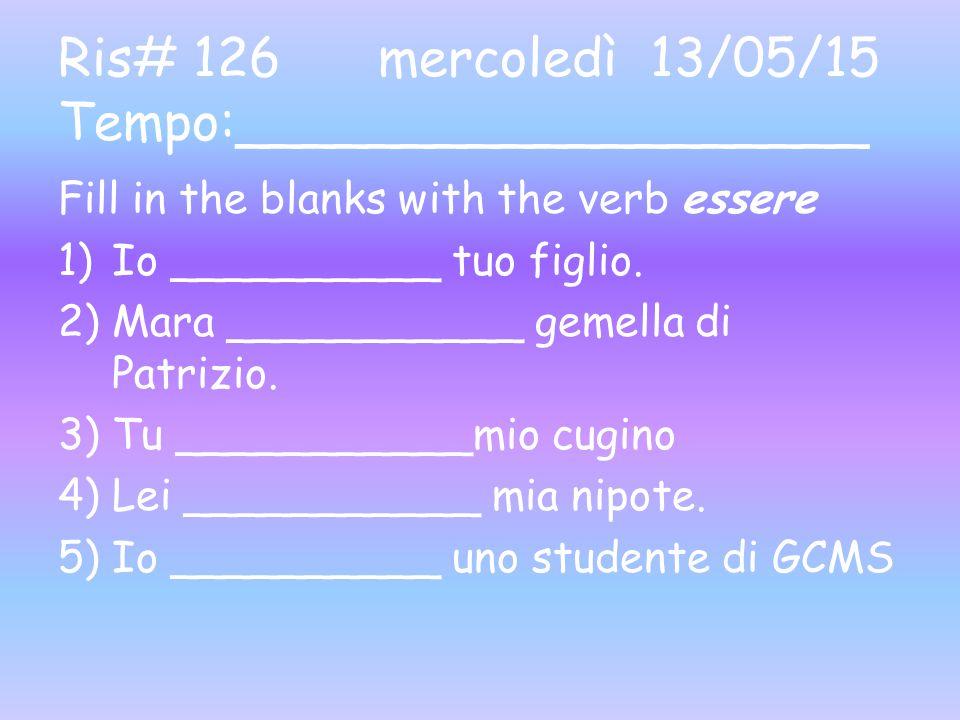 Ris# 126 mercoledì 13/05/15 Tempo:___________________ Fill in the blanks with the verb essere 1)Io __________ tuo figlio.