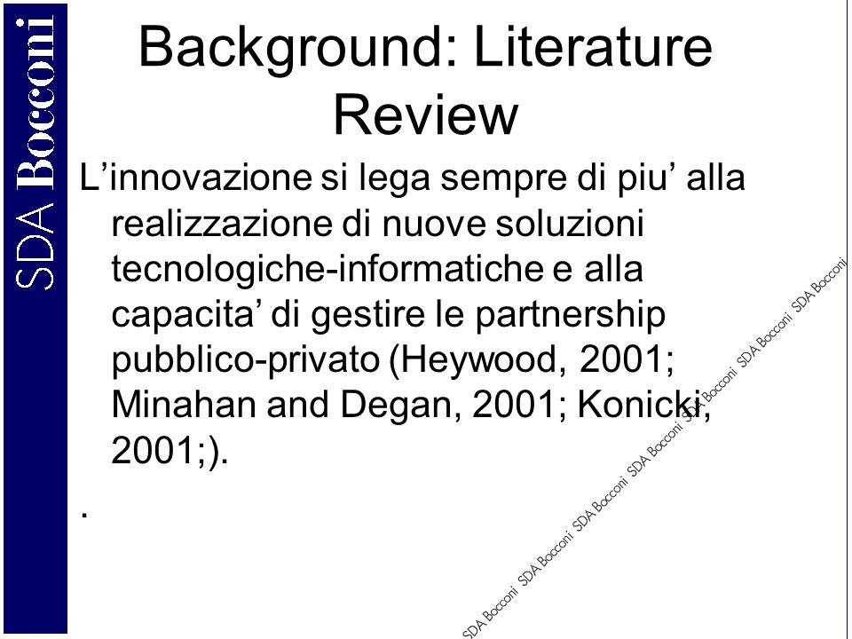 Background: Literature Review L'innovazione si lega sempre di piu' alla realizzazione di nuove soluzioni tecnologiche-informatiche e alla capacita' di gestire le partnership pubblico-privato (Heywood, 2001; Minahan and Degan, 2001; Konicki, 2001;)..
