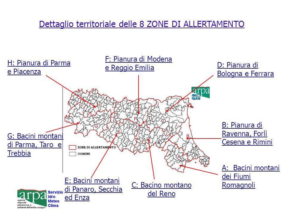 Dettaglio territoriale delle 8 ZONE DI ALLERTAMENTO B: Pianura di Ravenna, Forlì Cesena e Rimini A: Bacini montani dei Fiumi Romagnoli C: Bacino montano del Reno D: Pianura di Bologna e Ferrara E: Bacini montani di Panaro, Secchia ed Enza H: Pianura di Parma e Piacenza G: Bacini montani di Parma, Taro e Trebbia F: Pianura di Modena e Reggio Emilia