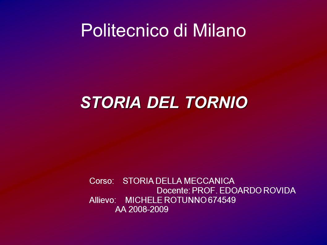 Politecnico di Milano STORIA DEL TORNIO Corso: STORIA DELLA MECCANICA Docente: PROF. EDOARDO ROVIDA Allievo: MICHELE ROTUNNO 674549 AA 2008-2009