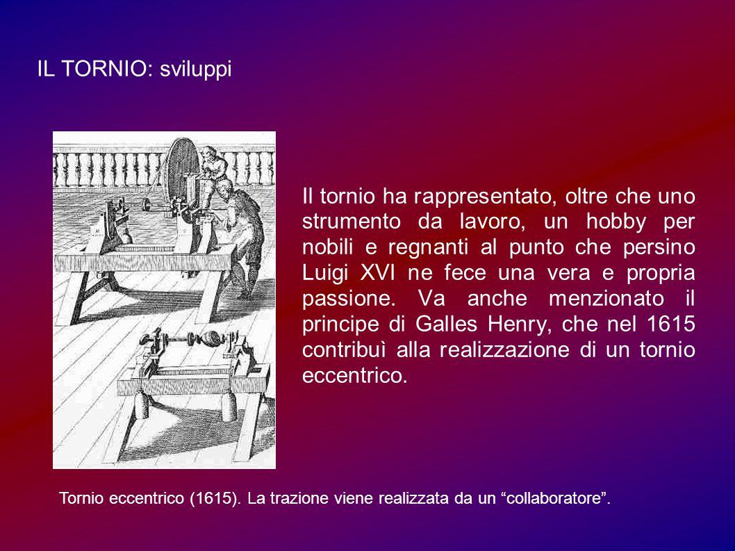 IL TORNIO: sviluppi Il tornio ha rappresentato, oltre che uno strumento da lavoro, un hobby per nobili e regnanti al punto che persino Luigi XVI ne fece una vera e propria passione.