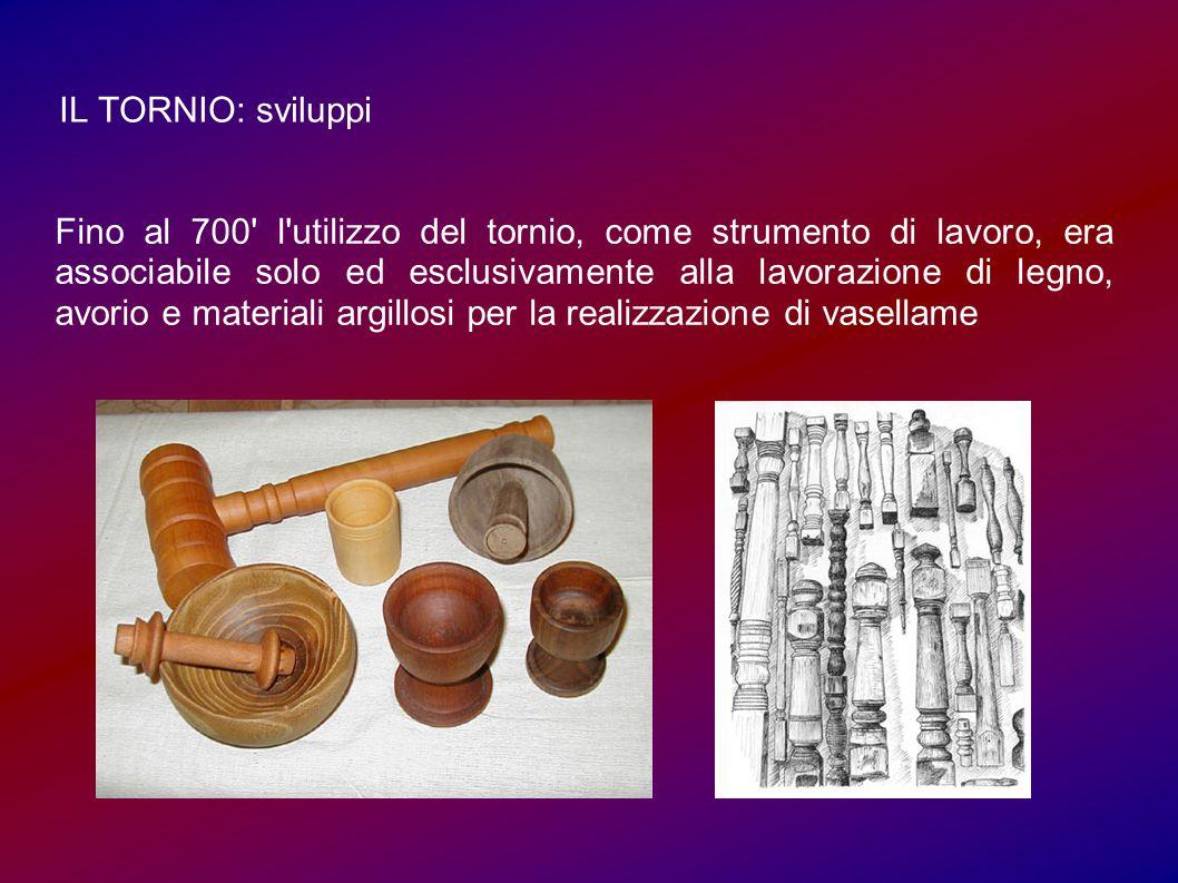 IL TORNIO: sviluppi Fino al 700 l utilizzo del tornio, come strumento di lavoro, era associabile solo ed esclusivamente alla lavorazione di legno, avorio e materiali argillosi per la realizzazione di vasellame