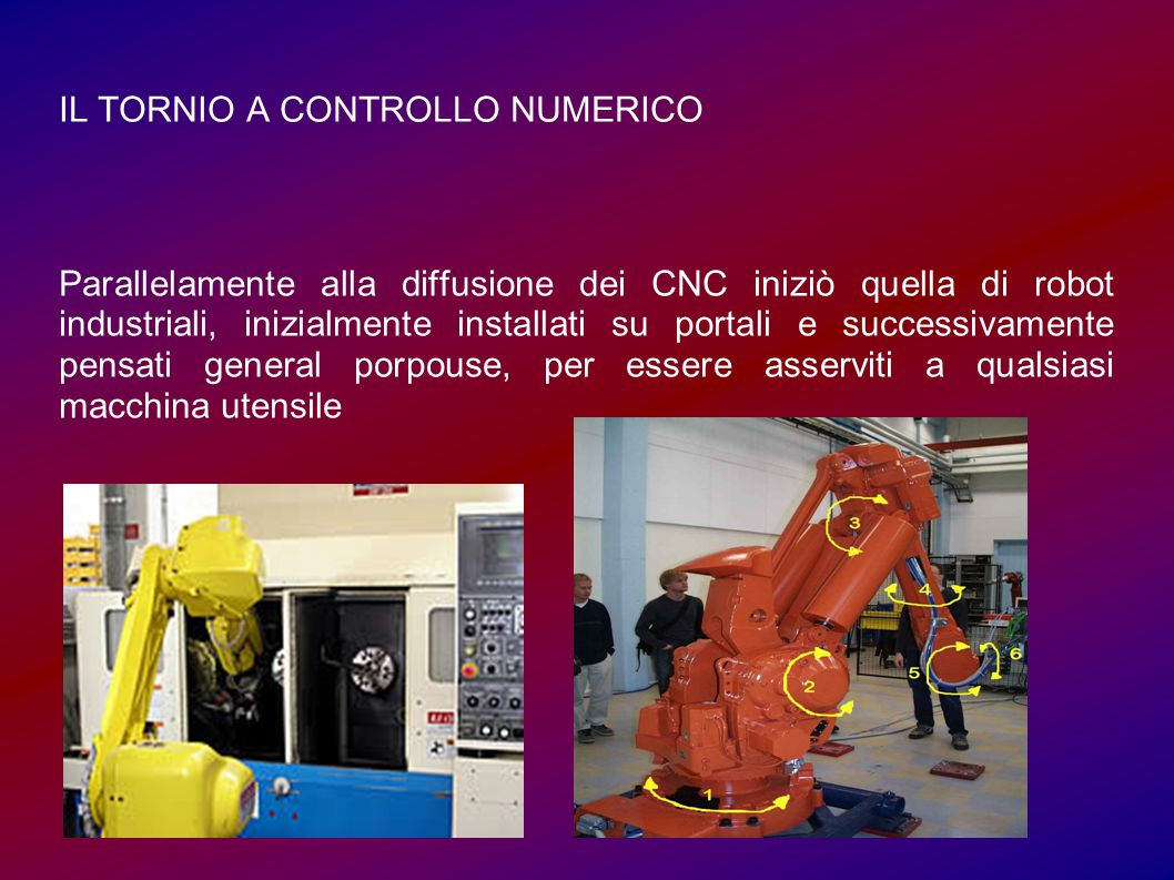 IL TORNIO A CONTROLLO NUMERICO Parallelamente alla diffusione dei CNC iniziò quella di robot industriali, inizialmente installati su portali e success