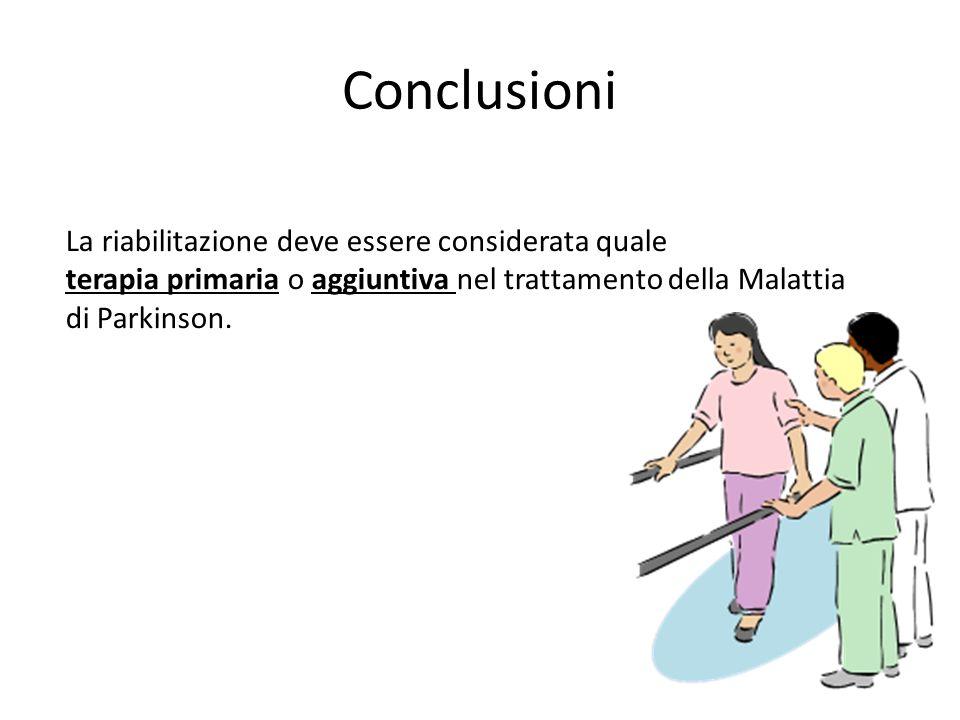 Conclusioni La riabilitazione deve essere considerata quale terapia primaria o aggiuntiva nel trattamento della Malattia di Parkinson.