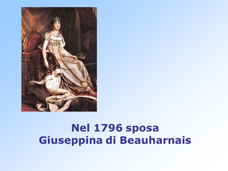 Nel 1796 sposa Giuseppina di Beauharnais