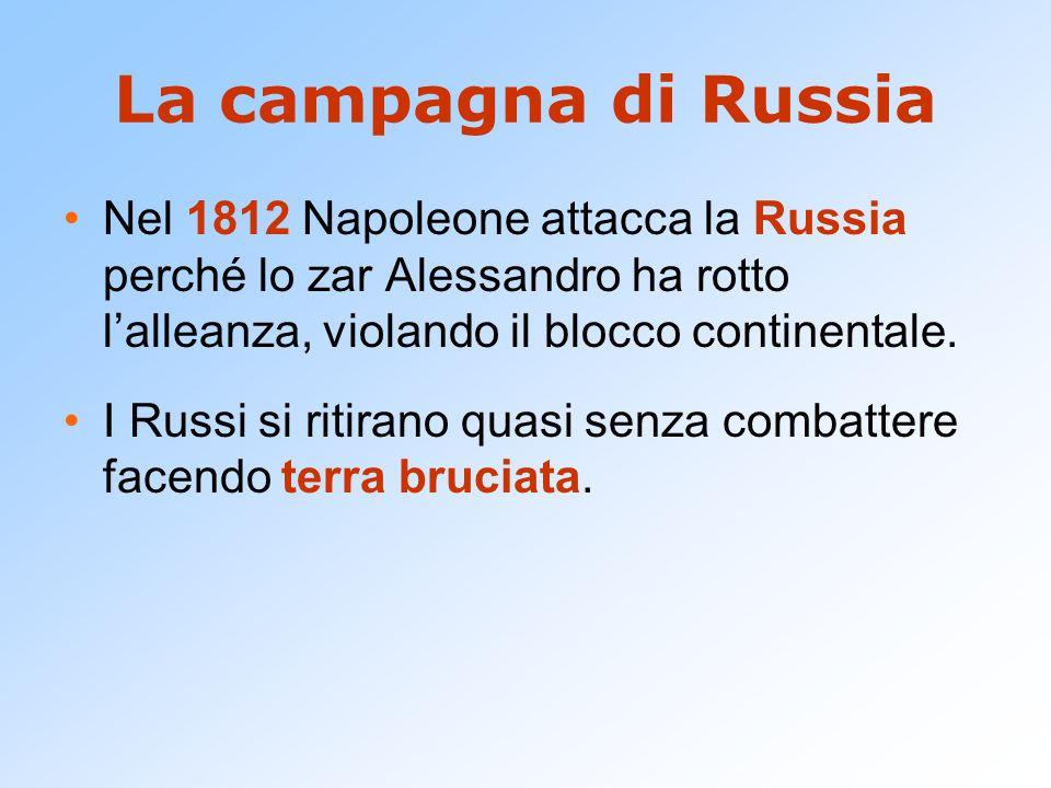 La campagna di Russia Nel 1812 Napoleone attacca la Russia perché lo zar Alessandro ha rotto l'alleanza, violando il blocco continentale. I Russi si r