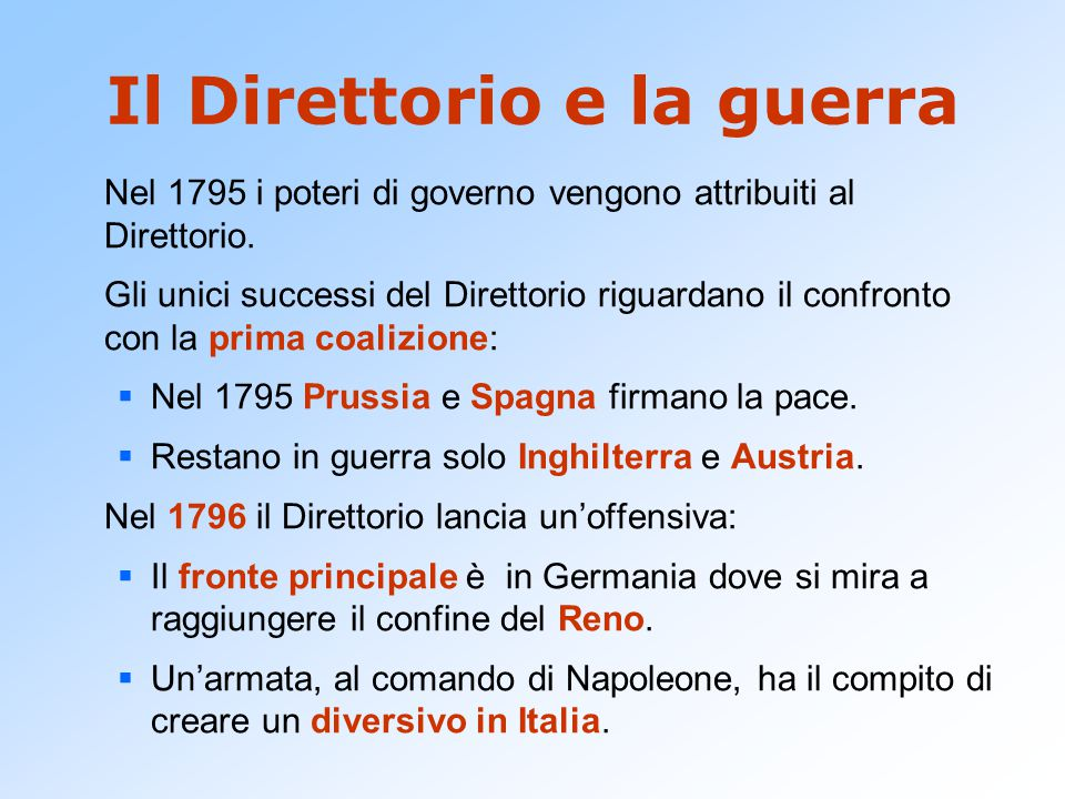 Il Direttorio e la guerra Nel 1795 i poteri di governo vengono attribuiti al Direttorio. Gli unici successi del Direttorio riguardano il confronto con