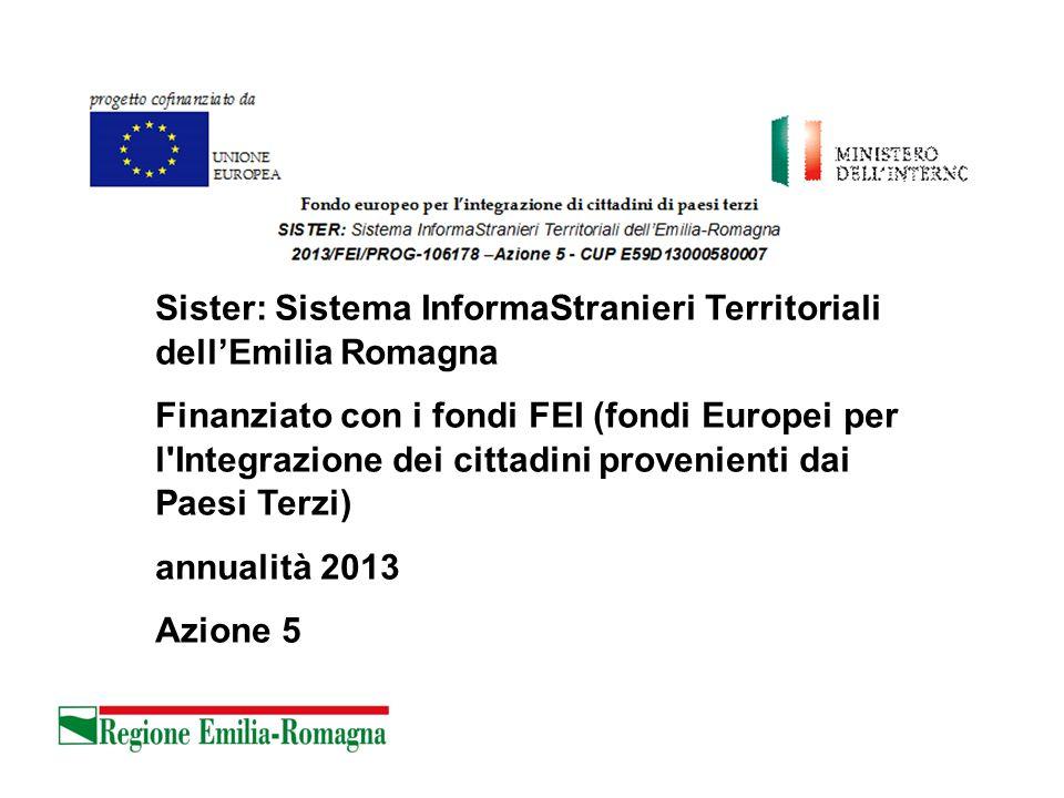 Sister: Sistema InformaStranieri Territoriali dell'Emilia Romagna Finanziato con i fondi FEI (fondi Europei per l Integrazione dei cittadini provenienti dai Paesi Terzi) annualità 2013 Azione 5