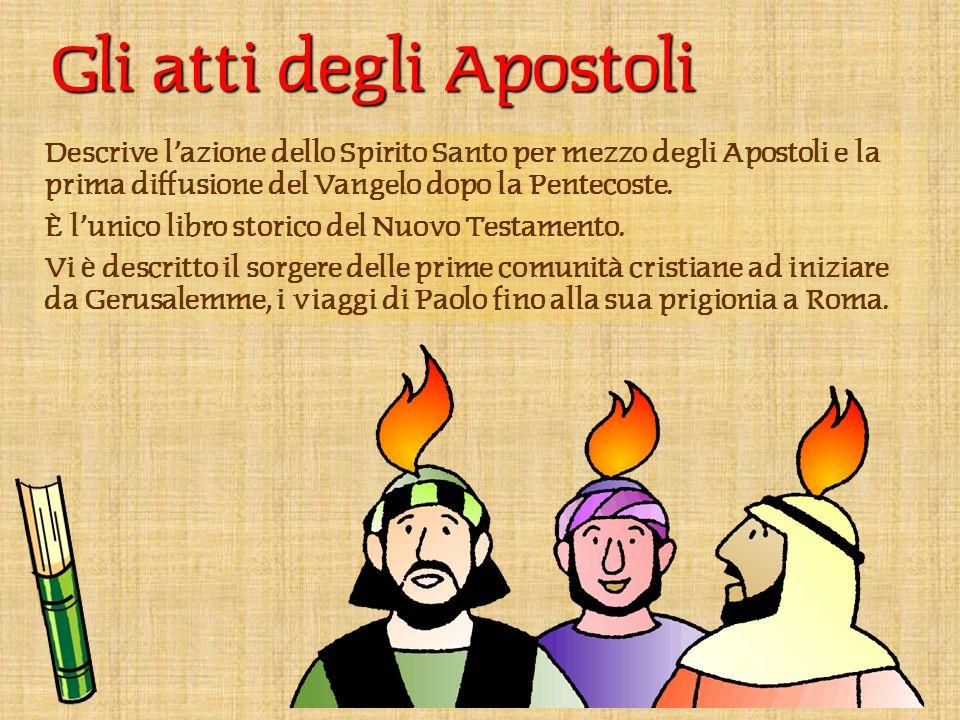 Gli atti degli Apostoli Descrive l'azione dello Spirito Santo per mezzo degli Apostoli e la prima diffusione del Vangelo dopo la Pentecoste.